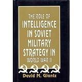 The Role of Intelligence in Soviet Military Strategy in World War II, David M. Glantz, 0891413804