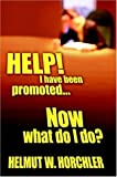 Help! I Have Been Promoted Now What Do I Do, Helmut W. Horchler, 1420855190