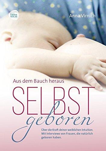 Selbstgeboren, aus dem Bauch heraus: Über die Kraft deiner weiblichen Intuition. Mit Interviews von Frauen, die natürlich geboren haben.