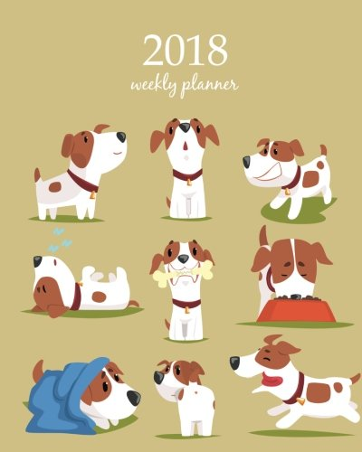 2018 Weekly Planner: Calendar Schedule Organizer Appointment Journal Notebook and Action day, cute dog art design (2018 Weekly Planners) (Volume 99) pdf epub