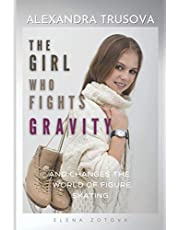 Alexandra Trusova. The Girl Who Fights Gravity: And Changes the World of Woman's Figure Skating