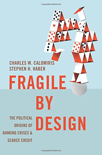 Fragile by Design: The Political Origins of Banking Crises and Scarce Credit (The Princeton Economic History of the Western World)