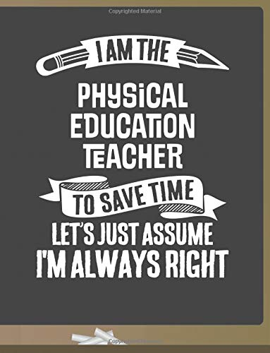 Funny Physical Education Teacher Notebook - To Save Time Just Assume I'm Always Right - 8.5x11 College Ruled Paper Journal Planner: Awesome School ... Journal Best Teacher Appreciation Gift ebook