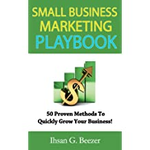 Small Business Marketing Playbook: 50 Proven Methods To Quickly Grow Your Business!