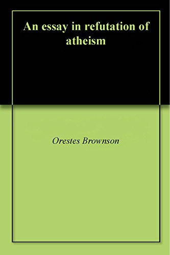Classification Essay Thesis Statement An Essay In Refutation Of Atheism By Brownson Orestes Buy Essay Papers also Thesis Statement For Persuasive Essay An Essay In Refutation Of Atheism  Kindle Edition By Orestes  Essay On The Yellow Wallpaper