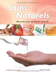 Soins naturels : 100 recettes pour une hygiène naturelle par  Caly