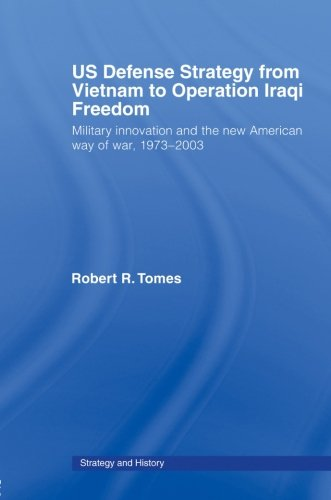 US Defence Strategy from Vietnam to Operation Iraqi Freedom: Military Innovation and the New American War of War, 1973-2003 (Strategy and History) by Routledge