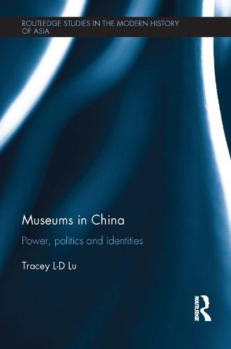 Download Museums in China: Power, Politics and Identities (Routledge Studies in the Modern History of Asia) Pdf