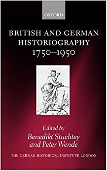 British and German Historiography, 1750-1950: Traditions, Perceptions, and Transfers (Studies of the German Historical Institute London)