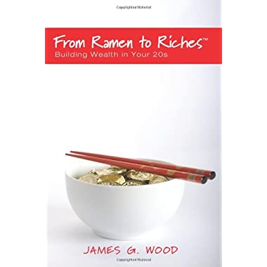 From Ramen to Riches: Building Wealth in Your 20s: Or Spending, Saving, Investing and Managing Your Money to Get Rich Slowly, but Surely