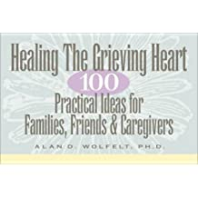 Healing The Grieving Heart: 100 Practical Ideas for Families, Friends and Caregivers by Wolfelt, Alan (1998) Paperback