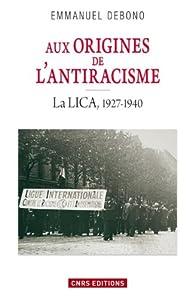 Aux origines de l'antiracisme: La LICA, 1927-1940 par Emmanuel Debono