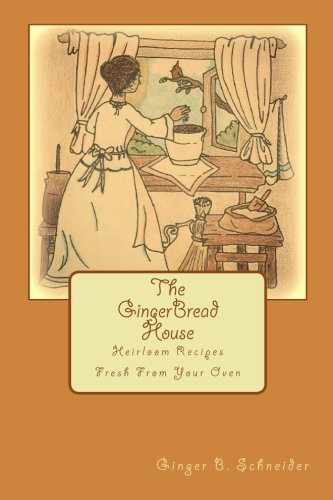 The GingerBread House: Heirloom Recipes Fresh From Your Oven