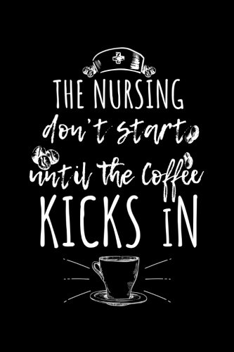 The Nursing Don't Start Until The Coffee Kicks In: Gifts For RN Nurse - 6x9 Journal Notebook