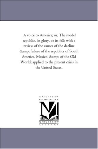A voice to America; or, The model republic, its glory, or its fall: with a review of the causes of the decline & failure of the republics of South ... to the present crisis in the United States.