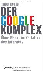 Der Google-Komplex: Über Macht im Zeitalter des Internets