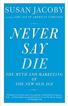 Never Say Die: The Myth and Marketing of the New Old Age by [Jacoby, Susan]