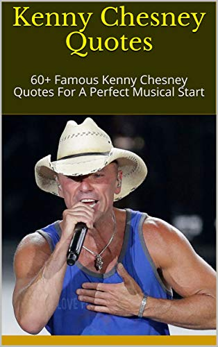 Kenny Chesney Quotes: 60+ Famous Kenny Chesney Quotes For A ...