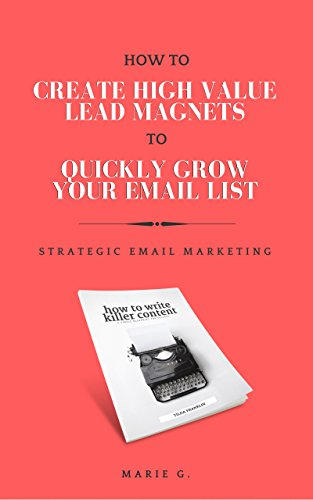 Download for free How To Create A High Value Lead Magnet To Quickly Grow Your Email List: Strategic Email Marketing