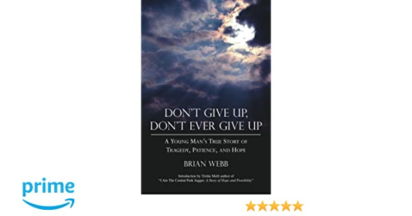 Dont Give Up, Dont Ever Give Up: A Young Mans True Story of Tragedy, Patience, and Hope