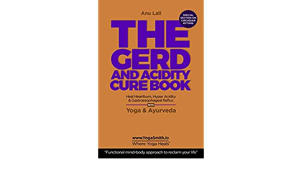 Heal Heartburn, Hyperacidity and Reflux: Yoga & Ayurveda. The functional mind body approach to reclaim your life (YogaSmith | Where Yoga Heals Book 4) ...