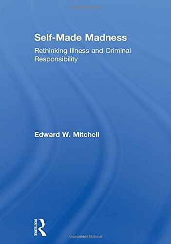 Self-Made Madness: Rethinking Illness and Criminal Responsibility