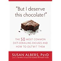 But I Deserve This Chocolate!: The Fifty Most Common Diet-Derailing Excuses and...