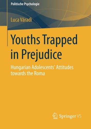 Youths Trapped in Prejudice: Hungarian Adolescents' Attitudes towards the Roma (Politische Psychologie)