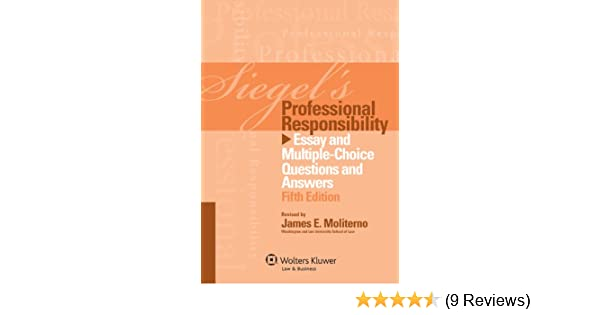 Siegels Professional Responsibility Essay And Multiplechoice  Siegels Professional Responsibility Essay And Multiplechoice Questions  And Answers Fifth Edition  Kindle Edition By James E Moliterno Proposal Argument Essay also High School Essay Samples  Reflective Essay On High School