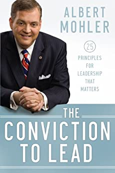 The Conviction to Lead: 25 Principles for Leadership That Matters by [Mohler, Albert]