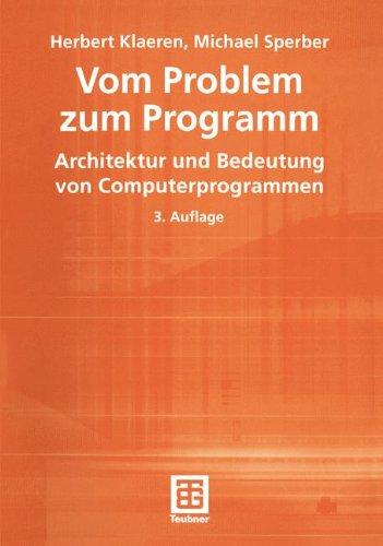 Vom Problem zum Programm. Architektur und Bedeutung von Computerprogrammen (XLeitfäden der Informatik)