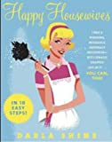 Happy Housewives: I Was a Whining, Miserable, Desperate Housewife-But I Finally Snapped Out of It.You Can, Too!