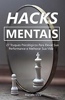 Hacks Mentais: 27 Truques Psicológicos Para Elevar Sua Performance e Melhorar Sua Vida por [Maia, Marcelo]