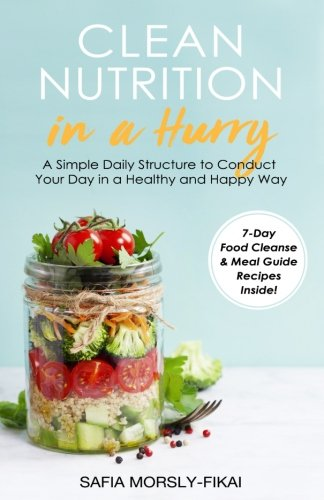Clean Nutrition In A Hurry: A simple daily structure to conduct your day in a healthy and happy way