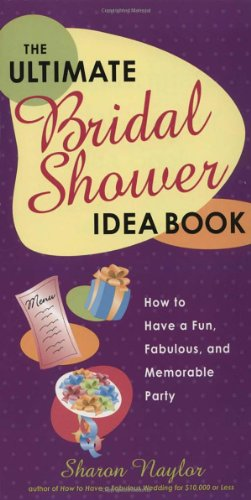 The Ultimate Bridal Shower Idea Book: How to Have a Fun, Fabulous, and Memorable Party Sharon Naylor