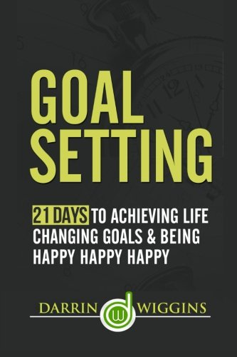 Goal Setting: 21 Days To Achieving Life Changing Goals And Being Happy Happy Happy
