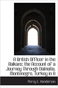 A British Officer in the Balkans: the Account of a Journey Through Dalmatia, Montenegro, Turkey in A