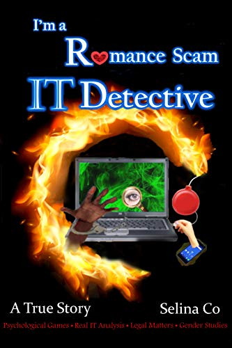 I'm a Romance Scam IT Detective: Psychological Games * Real IT Analysis * Legal Matters * Gender Studies by [Co, Selina]