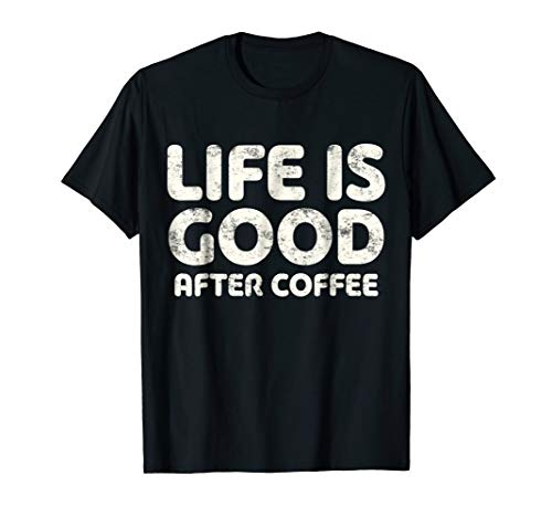 Life Is Good After Coffee T-Shirt Coffee Lover Gift Shirt