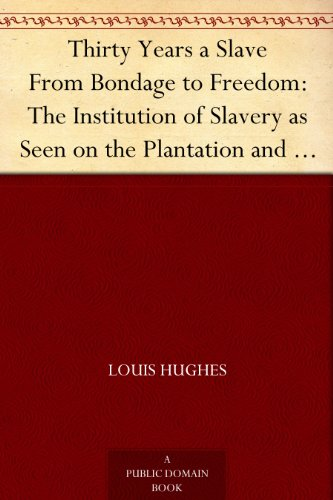 Thirty Years a Slave From Bondage to Freedom: The Institution of Slavery as Seen on the Plantation and in the Home of the Planter: Autobiography of Louis Hughes
