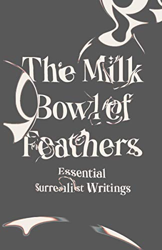 The Milk Bowl of Feathers: Essential Surrealist Writings