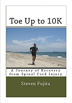 Toe Up to 10K: A Journey of Recovery from Spinal Cord Injury by [Fujita, Steven]