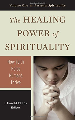 Read Online The Healing Power of Spirituality [3 volumes]: How Faith Helps Humans Thrive (Psychology, Religion, and Spirituality) ebook