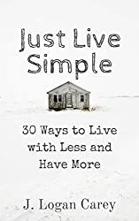 Just Live Simple: 30 Ways to Live with Less and Have More