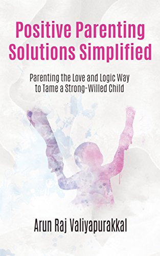 (Positive Parenting Solutions Simplified : Parenting with Love and Logic way to Tame a Strong-Willed Child.)