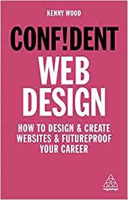 Confident Web Design How To Design And Create Websites And Futureproof Your Career Confident Series Wood Kenny 9781789663457 Amazon Com Books