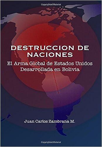 Destrucción de Naciones: El Arma Global de Estados Unidos Desarrollada en Bolivia: Amazon.es: Mr. Juan Carlos Zambrana M: Libros