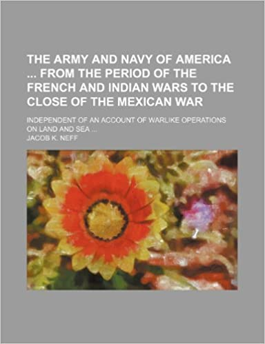 The army and navy of America from the period of the French and Indian wars to the close of the Mexican war: independent of an account of warlike operations on land and sea