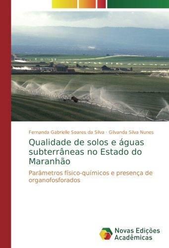 Download Qualidade de solos e águas subterrâneas no Estado do Maranhão: Parâmetros físico-químicos e presença de organofosforados (Portuguese Edition) pdf
