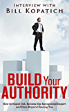 Bill Kopatich - Build Your Authority: How to Stand Out, Become the Recognized Expert and Have Buyers Chasing You